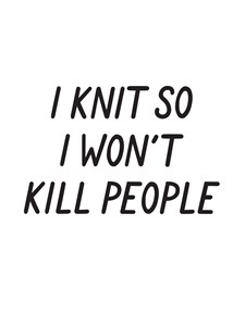 I knit so I won´t kill people Juliste 30x40cm